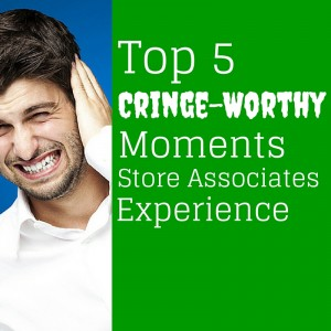 Top 5 Cringe-Worthy Moments Store Associates Experience
