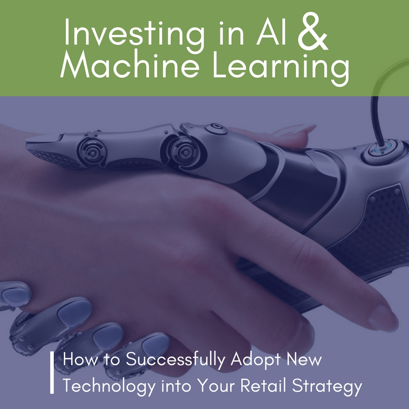 Investing in AI and Machine Learning: How to Successfully Adopt New Technology into Your Retail Strategy